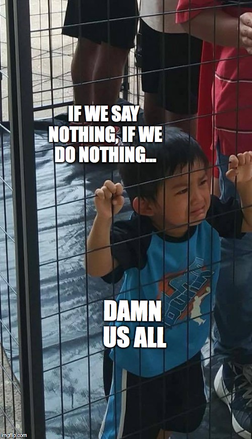 If we say nothing  | IF WE SAY NOTHING, IF WE DO NOTHING... DAMN US ALL | image tagged in ice,detained children,concentration camps,trump,bobcrespodotcom | made w/ Imgflip meme maker