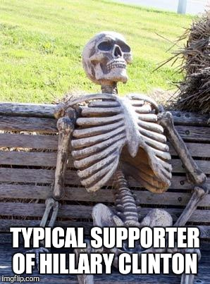 Waiting Skeleton Meme | TYPICAL SUPPORTER OF HILLARY CLINTON | image tagged in memes,waiting skeleton | made w/ Imgflip meme maker