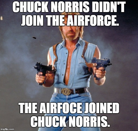 Chuck Norris Guns Meme | CHUCK NORRIS DIDN'T JOIN THE AIRFORCE. THE AIRFOCE JOINED CHUCK NORRIS. | image tagged in memes,chuck norris guns,chuck norris | made w/ Imgflip meme maker