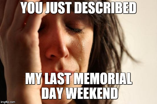 First World Problems Meme | YOU JUST DESCRIBED MY LAST MEMORIAL DAY WEEKEND | image tagged in memes,first world problems | made w/ Imgflip meme maker