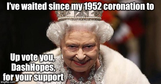 I've waited since my 1952 coronation to Up vote you, DashHopes, for your support | made w/ Imgflip meme maker