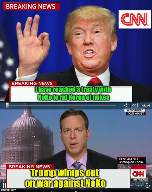 Fake News at its most mediocre  | I have reached a treaty with NoKo to rid Korea of nukes Trump wimps out on war against NoKo | image tagged in cnn spins trump news,north korea,fake news,nuke treaty,wimp | made w/ Imgflip meme maker