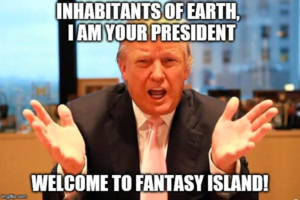 trump birthday meme | INHABITANTS OF EARTH,  I AM YOUR PRESIDENT WELCOME TO FANTASY ISLAND! | image tagged in trump birthday meme,meme,political meme,trump,president trump | made w/ Imgflip meme maker