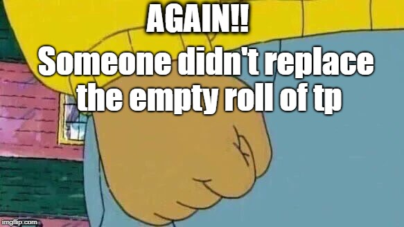Son of a ! | AGAIN!! Someone didn't replace the empty roll of tp | image tagged in memes,arthur fist | made w/ Imgflip meme maker