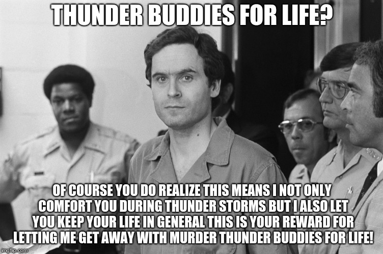 THUNDER BUDDIES FOR LIFE? OF COURSE YOU DO REALIZE THIS MEANS I NOT ONLY COMFORT YOU DURING THUNDER STORMS BUT I ALSO LET YOU KEEP YOUR LIFE | image tagged in ted bundy | made w/ Imgflip meme maker