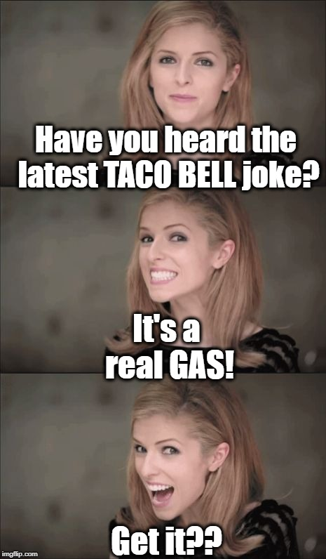 Bad Pun Anna Kendrick Meme | Have you heard the latest TACO BELL joke? It's a real GAS! Get it?? | image tagged in memes,bad pun anna kendrick | made w/ Imgflip meme maker