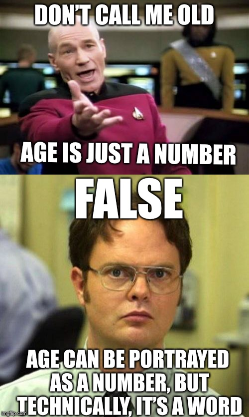 Picard better get his facts straight | DON'T CALL ME OLD AGE IS JUST A NUMBER FALSE AGE CAN BE PORTRAYED AS A NUMBER, BUT TECHNICALLY, IT'S A WORD | image tagged in picard wtf,false,wrong | made w/ Imgflip meme maker