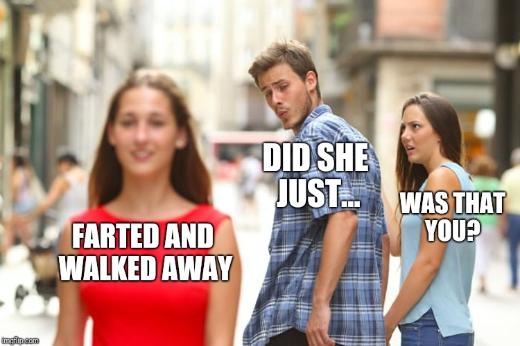 Distracted Boyfriend Meme | FARTED AND WALKED AWAY DID SHE JUST... WAS THAT YOU? | image tagged in memes,distracted boyfriend | made w/ Imgflip meme maker