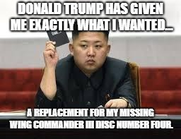 Kim Jong Un | DONALD TRUMP HAS GIVEN ME EXACTLY WHAT I WANTED... A REPLACEMENT FOR MY MISSING WING COMMANDER III DISC NUMBER FOUR. | image tagged in kim jong un | made w/ Imgflip meme maker