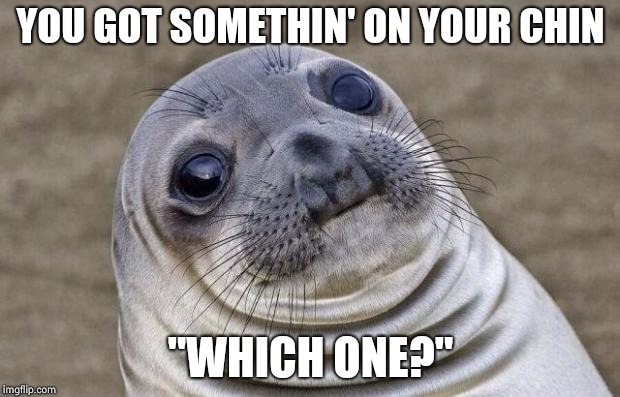 "Awkward Moment Sealion Meme | YOU GOT SOMETHIN' ON YOUR CHIN ""WHICH ONE?"" 