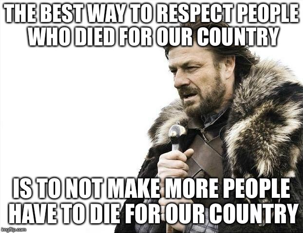 Brace Yourselves X is Coming Meme | THE BEST WAY TO RESPECT PEOPLE WHO DIED FOR OUR COUNTRY IS TO NOT MAKE MORE PEOPLE HAVE TO DIE FOR OUR COUNTRY | image tagged in memes,brace yourselves x is coming | made w/ Imgflip meme maker
