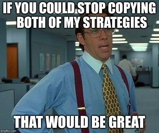 That Would Be Great Meme | IF YOU COULD STOP COPYING  BOTH OF MY STRATEGIES THAT WOULD BE GREAT | image tagged in memes,that would be great | made w/ Imgflip meme maker