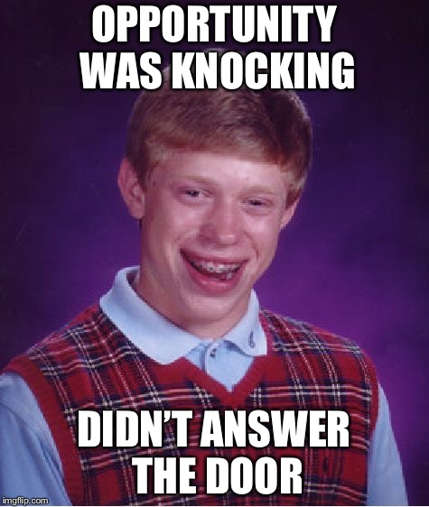 Bad Luck Brian Meme | OPPORTUNITY WAS KNOCKING DIDN'T ANSWER THE DOOR | image tagged in memes,bad luck brian | made w/ Imgflip meme maker