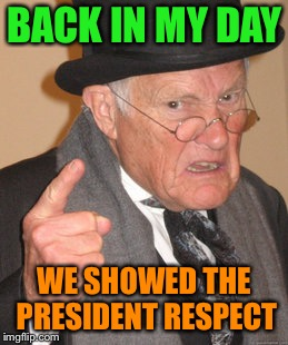 BACK IN MY DAY WE SHOWED THE PRESIDENT RESPECT | made w/ Imgflip meme maker