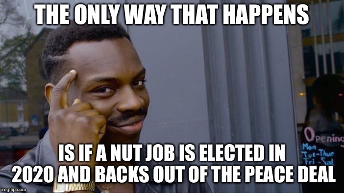Roll Safe Think About It Meme | THE ONLY WAY THAT HAPPENS IS IF A NUT JOB IS ELECTED IN 2020 AND BACKS OUT OF THE PEACE DEAL | image tagged in memes,roll safe think about it | made w/ Imgflip meme maker
