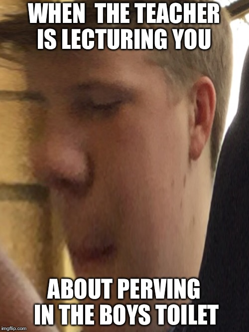 WHEN  THE TEACHER IS LECTURING YOU ABOUT PERVING IN THE BOYS TOILET | image tagged in perv | made w/ Imgflip meme maker