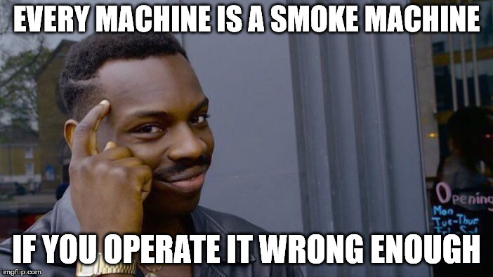 Think about that. | EVERY MACHINE IS A SMOKE MACHINE IF YOU OPERATE IT WRONG ENOUGH | image tagged in memes,roll safe think about it | made w/ Imgflip meme maker