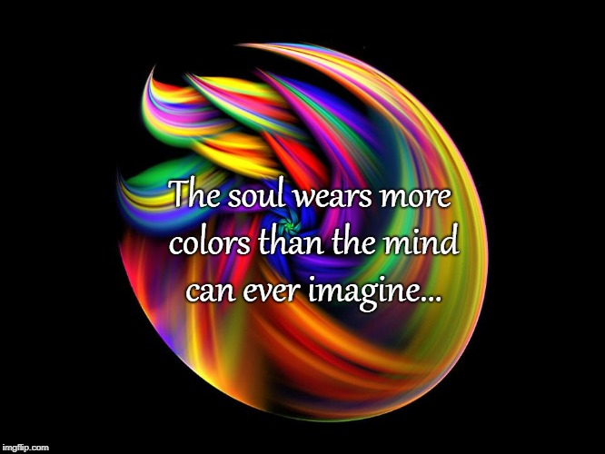 The soul... | The soul wears more colors than the mind can ever imagine... | image tagged in soul,mind,colors,imagine | made w/ Imgflip meme maker