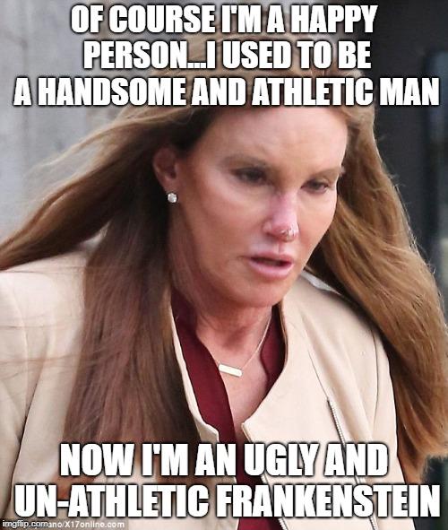 OF COURSE I'M A HAPPY PERSON...I USED TO BE A HANDSOME AND ATHLETIC MAN NOW I'M AN UGLY AND UN-ATHLETIC FRANKENSTEIN | image tagged in caitlyn jenner,bruce jenner,transsexual | made w/ Imgflip meme maker