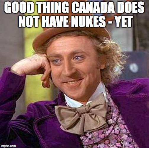 Creepy Condescending Wonka Meme | GOOD THING CANADA DOES NOT HAVE NUKES - YET | image tagged in memes,creepy condescending wonka | made w/ Imgflip meme maker