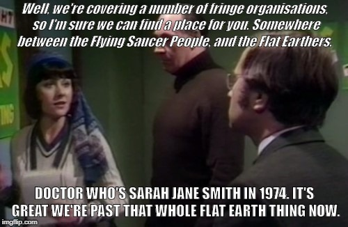 Sarah Jane Smith in Doctor Who: Robot. Mentioning Flat Earthers in part 2 of a story that began in 1974. | Well, we're covering a number of fringe organisations, so I'm sure we can find a place for you. Somewhere between the Flying Saucer People,  | image tagged in sarah jane smith,doctor who,flat earth,flat earthers,robot | made w/ Imgflip meme maker