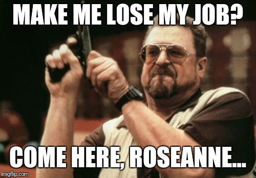 Am I The Only One Around Here | MAKE ME LOSE MY JOB? COME HERE, ROSEANNE... | image tagged in memes,am i the only one around here | made w/ Imgflip meme maker