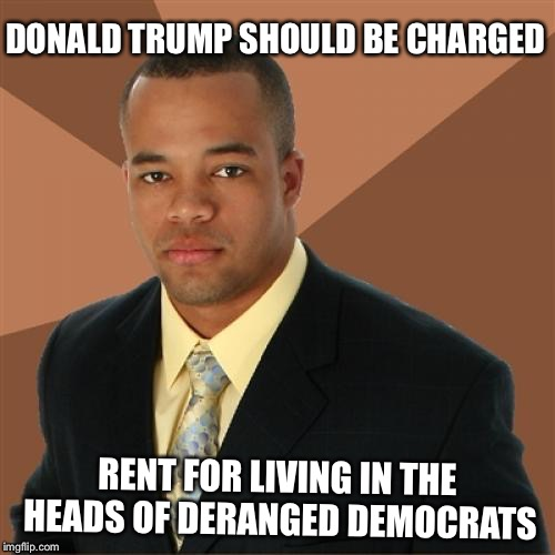 Successful Black Man | DONALD TRUMP SHOULD BE CHARGED RENT FOR LIVING IN THE HEADS OF DERANGED DEMOCRATS | image tagged in memes,successful black man,north korea,donald trump approves | made w/ Imgflip meme maker