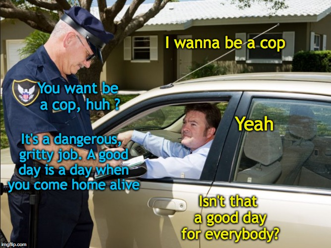 A Good Day | I wanna be a cop It's a dangerous, gritty job. A good day is a day when you come home alive Isn't that a good day for everybody? You want be | image tagged in police,traffic,careers | made w/ Imgflip meme maker