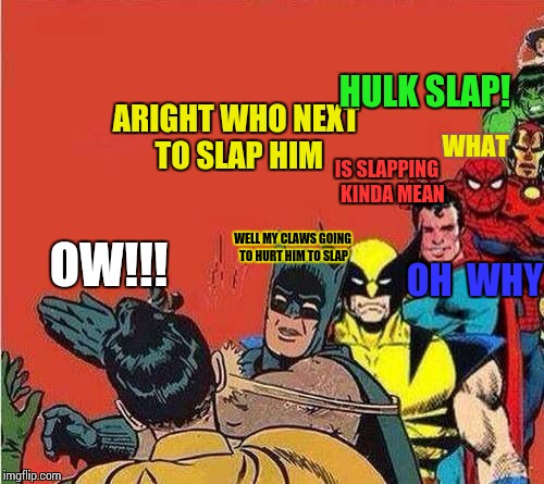 Batman Slapping Robin with Superheroes Lined Up | ARIGHT WHO NEXT TO SLAP HIM HULK SLAP! IS SLAPPING   KINDA MEAN OH  WHY WELL MY CLAWS GOING TO HURT HIM TO SLAP WHAT OW!!! | image tagged in batman slapping robin with superheroes lined up | made w/ Imgflip meme maker