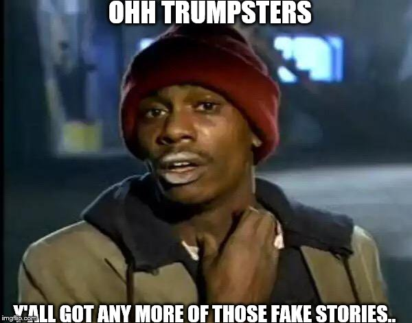 Y'all Got Any More Of That Meme | OHH TRUMPSTERS Y'ALL GOT ANY MORE OF THOSE FAKE STORIES.. | image tagged in memes,y'all got any more of that | made w/ Imgflip meme maker