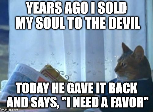 "Someday, and that day may never come, I will call upon you to do a service for me | YEARS AGO I SOLD MY SOUL TO THE DEVIL TODAY HE GAVE IT BACK AND SAYS, ""I NEED A FAVOR"" 