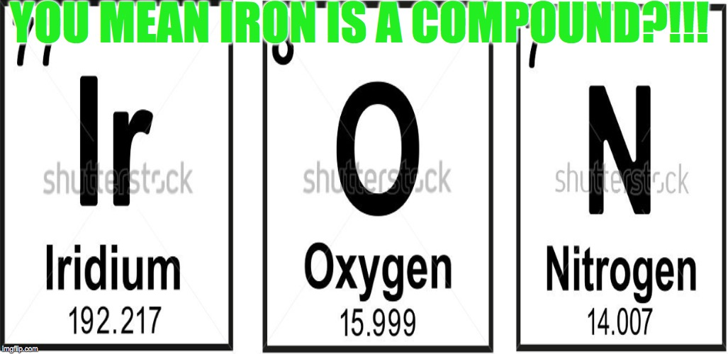 Science Meme | YOU MEAN IRON IS A COMPOUND?!!! | image tagged in elements | made w/ Imgflip meme maker