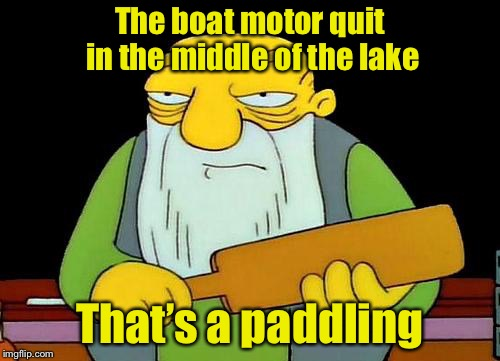 That's a paddlin' | The boat motor quit in the middle of the lake That's a paddling | image tagged in memes,that's a paddlin' | made w/ Imgflip meme maker