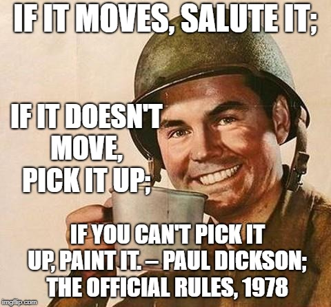 army | IF IT MOVES, SALUTE IT; IF YOU CAN'T PICK IT UP, PAINT IT. – PAUL DICKSON; THE OFFICIAL RULES, 1978 IF IT DOESN'T MOVE, PICK IT UP; | image tagged in army | made w/ Imgflip meme maker