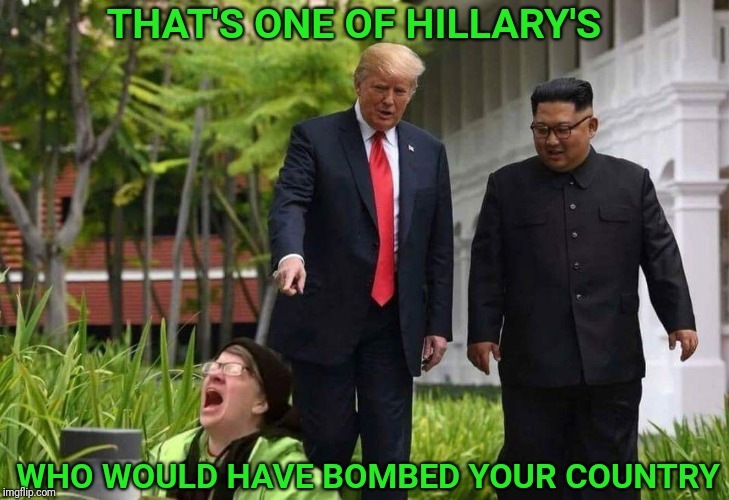 Triggered liberal | THAT'S ONE OF HILLARY'S WHO WOULD HAVE BOMBED YOUR COUNTRY | image tagged in triggered liberal,north korea,trump,peace,bomb,hillary | made w/ Imgflip meme maker