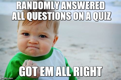 Success Kid Original | RANDOMLY ANSWERED ALL QUESTIONS ON A QUIZ GOT EM ALL RIGHT | image tagged in memes,success kid original | made w/ Imgflip meme maker