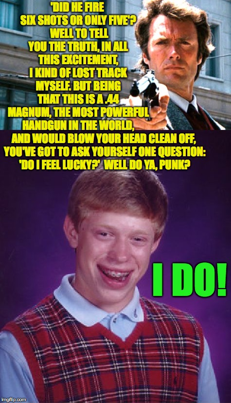 I think he's bluffing. | 'DID HE FIRE SIX SHOTS OR ONLY FIVE'?  WELL TO TELL YOU THE TRUTH, IN ALL THIS EXCITEMENT, I KIND OF LOST TRACK MYSELF. BUT BEING THAT THIS  | image tagged in memes,bad luck brian,dirty harry | made w/ Imgflip meme maker
