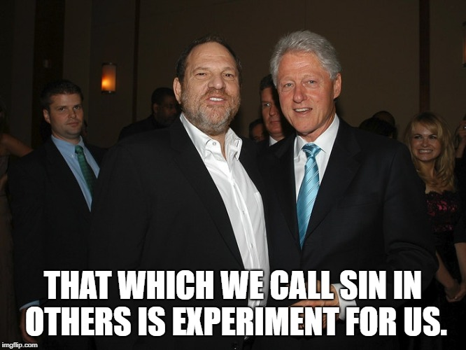 Harvey Weinstein Bill Clinton | THAT WHICH WE CALL SIN IN OTHERS IS EXPERIMENT FOR US. | image tagged in harvey weinstein bill clinton | made w/ Imgflip meme maker