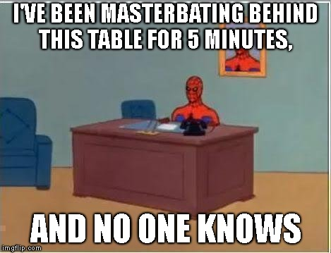 Spiderman Computer Desk | I'VE BEEN MASTERBATING BEHIND THIS TABLE FOR 5 MINUTES, AND NO ONE KNOWS | image tagged in memes,spiderman computer desk,spiderman | made w/ Imgflip meme maker
