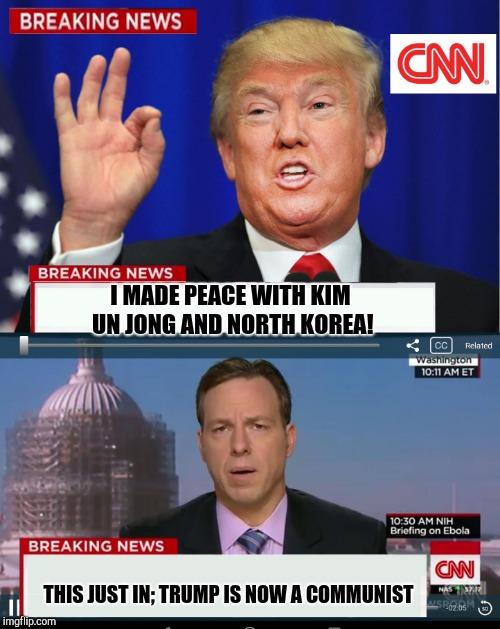 CNN Spins Trump News  | I MADE PEACE WITH KIM UN JONG AND NORTH KOREA! THIS JUST IN; TRUMP IS NOW A COMMUNIST | image tagged in cnn spins trump news | made w/ Imgflip meme maker