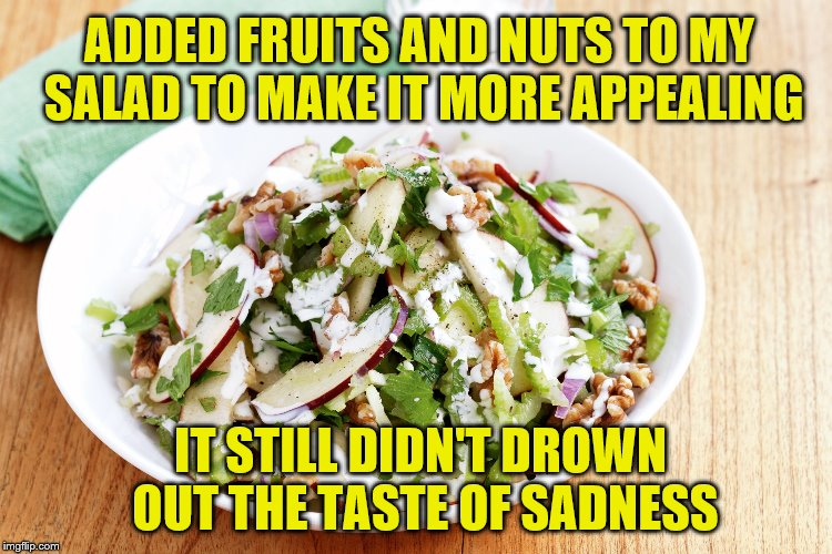 After this, I'm starting to be more ok with how my body is. | ADDED FRUITS AND NUTS TO MY SALAD TO MAKE IT MORE APPEALING IT STILL DIDN'T DROWN OUT THE TASTE OF SADNESS | image tagged in memes,salad,fruit,sadness,nuts,dieting | made w/ Imgflip meme maker