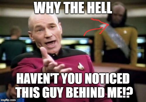 Picard Wtf Meme | WHY THE HELL HAVEN'T YOU NOTICED THIS GUY BEHIND ME!? | image tagged in memes,picard wtf | made w/ Imgflip meme maker