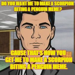 The Scorpion Penguin Fight | DO YOU WANT ME TO MAKE A SCORPION BITING A PENGUIN MEME? CAUSE THAT'S HOW YOU GET ME TO MAKE A SCORPION BITING A PENGUIN MEME. | image tagged in do you want me to archer,midnite mooners of 86 kix,falcons class of,carl hayden,az side memes | made w/ Imgflip meme maker