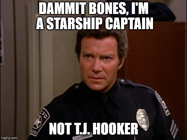 Captain Kirk | DAMMIT BONES, I'M A STARSHIP CAPTAIN NOT T.J. HOOKER | image tagged in tj hooker,captain kirk,star trek,william shatner | made w/ Imgflip meme maker