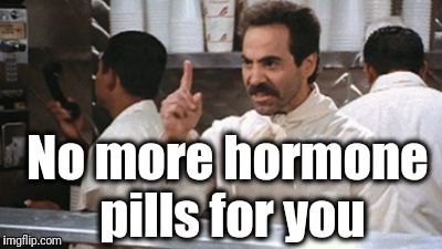 no * for you | No more hormone pills for you | image tagged in no  for you | made w/ Imgflip meme maker