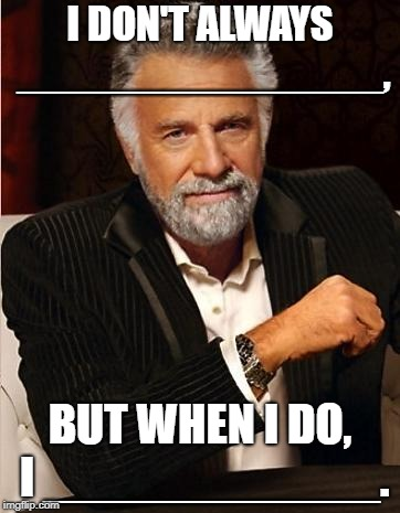 i don't always | I DON'T ALWAYS _______________, BUT WHEN I DO, I ____________. | image tagged in i don't always | made w/ Imgflip meme maker
