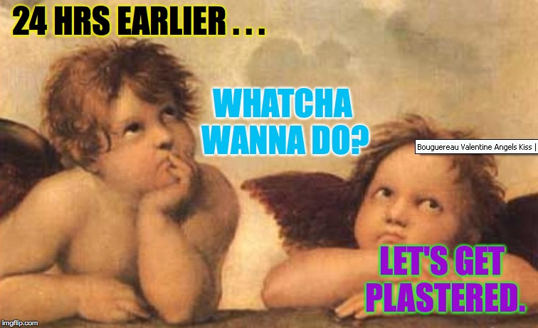 24 HRS EARLIER . . . LET'S GET PLASTERED. WHATCHA WANNA DO? | made w/ Imgflip meme maker