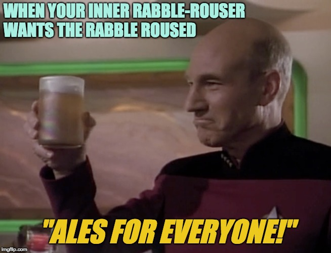 "Party Picard | WHEN YOUR INNER RABBLE-ROUSER WANTS THE RABBLE ROUSED ""ALES FOR EVERYONE!"" 