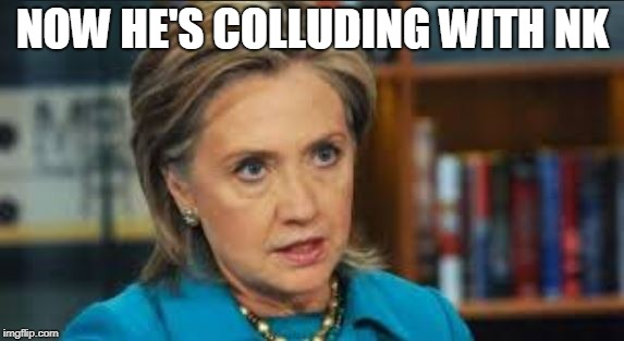 NOW HE'S COLLUDING WITH NK | image tagged in angry hillary | made w/ Imgflip meme maker