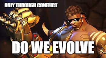 Scumbag Doomfist | ONLY THROUGH CONFLICT DO WE EVOLVE | image tagged in overwatch | made w/ Imgflip meme maker